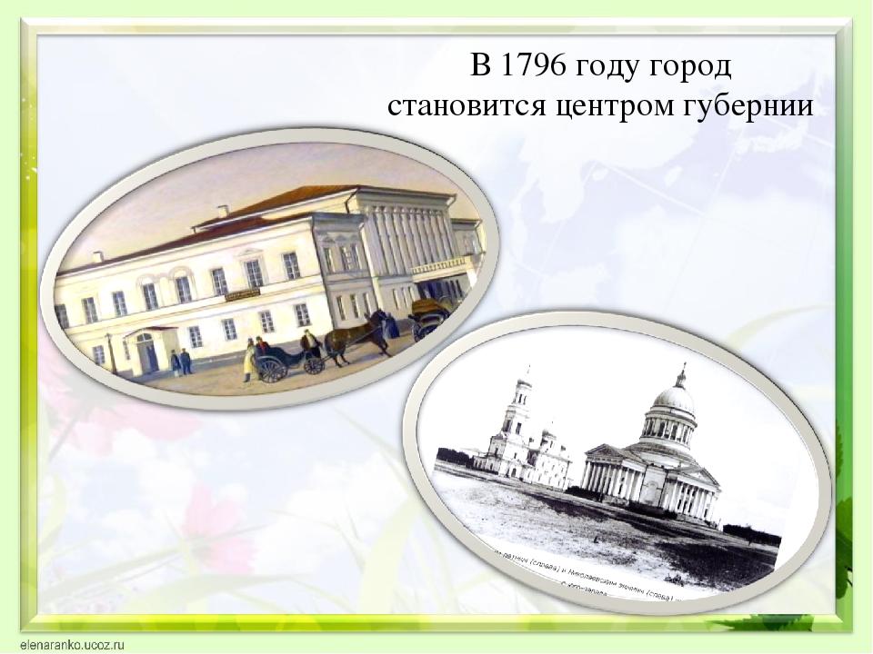 В 1796 году город становится центром губернии