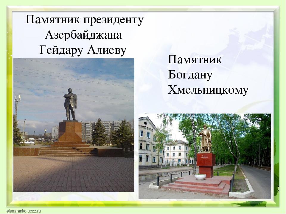 Памятник президенту Азербайджана Гейдару Алиеву Памятник Богдану Хмельницкому