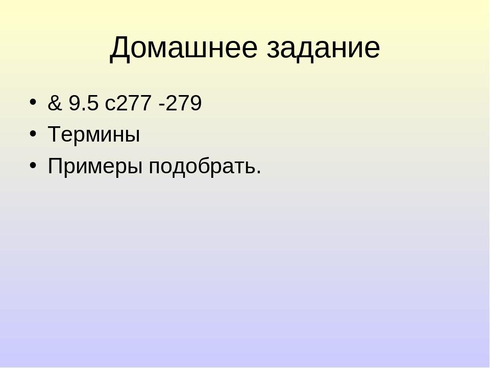 Домашнее задание & 9.5 с277 -279 Термины Примеры подобрать.