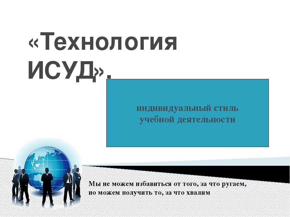 «Технология ИСУД». индивидуальный стиль учебной деятельности Мы не можем изба...