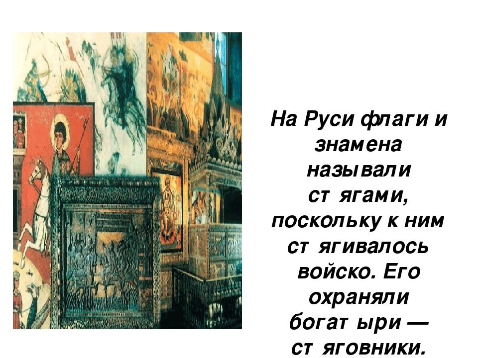 На Руси флаги и знамена называли стягами, поскольку к ним стягивалось войско...