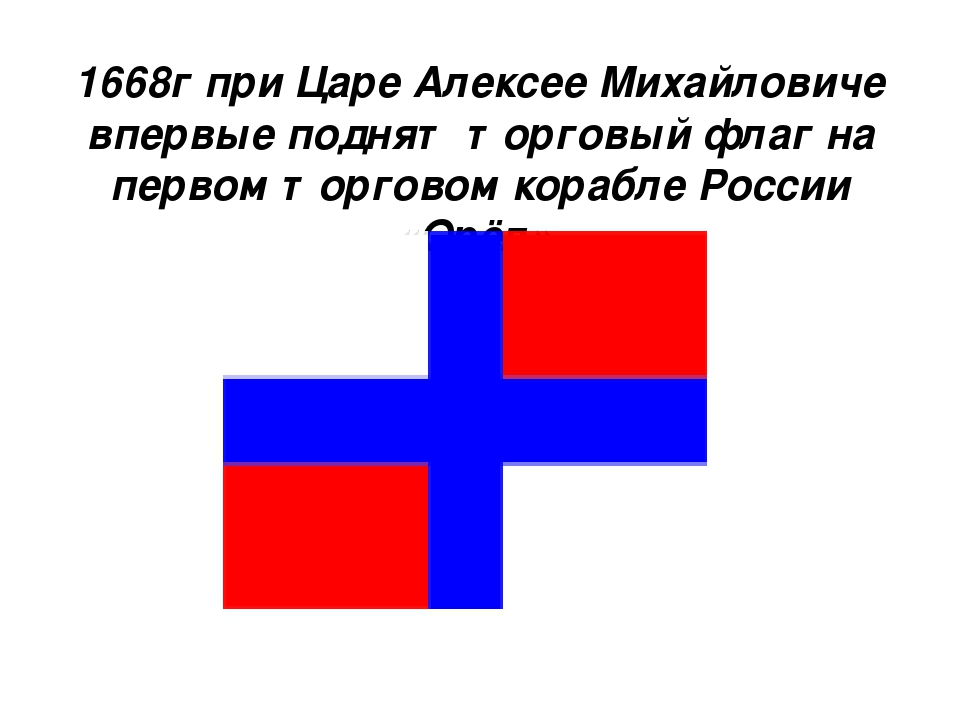 1668г при Царе Алексее Михайловиче впервые поднят торговый флаг на первом тор...