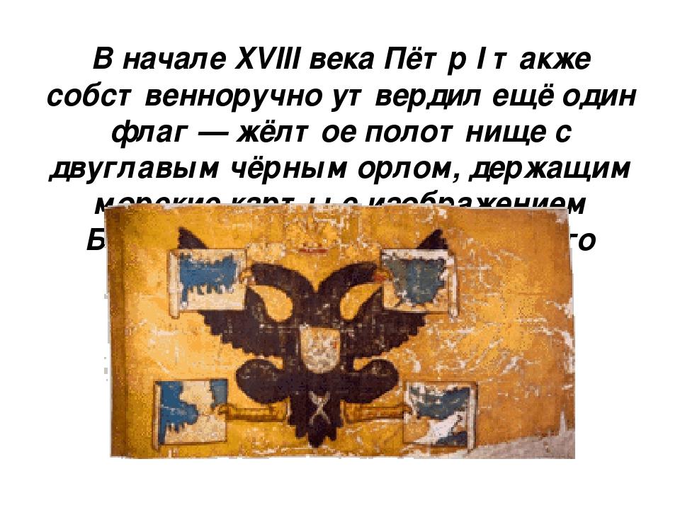 В начале XVIII века Пётр I также собственноручно утвердил ещё один флаг — жёл...