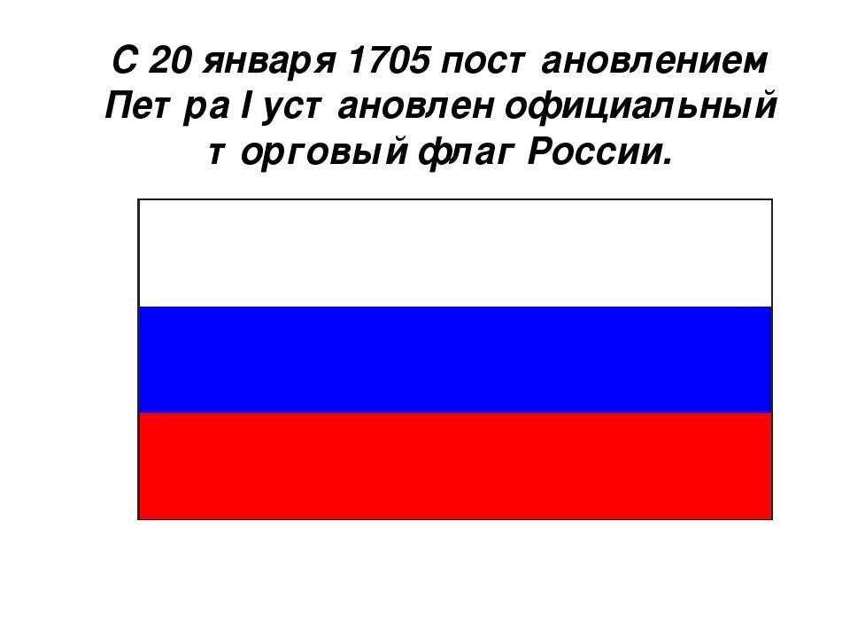 С 20 января 1705 постановлением Петра I установлен официальный торговый флаг...