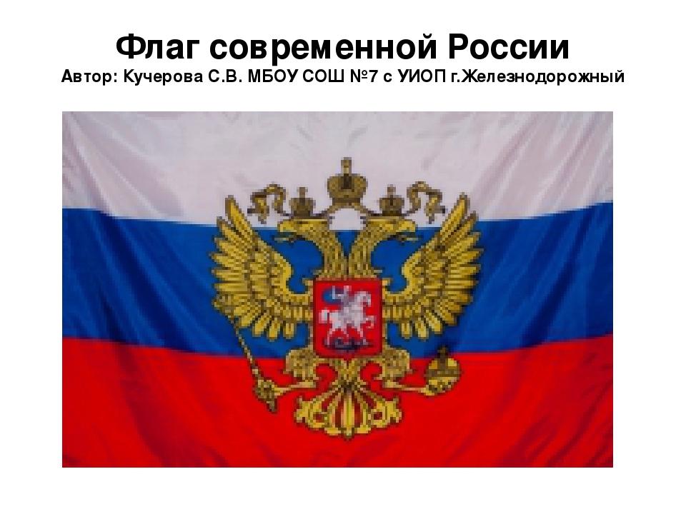 Флаг современной России Автор: Кучерова С.В. МБОУ СОШ №7 с УИОП г.Железнодоро...