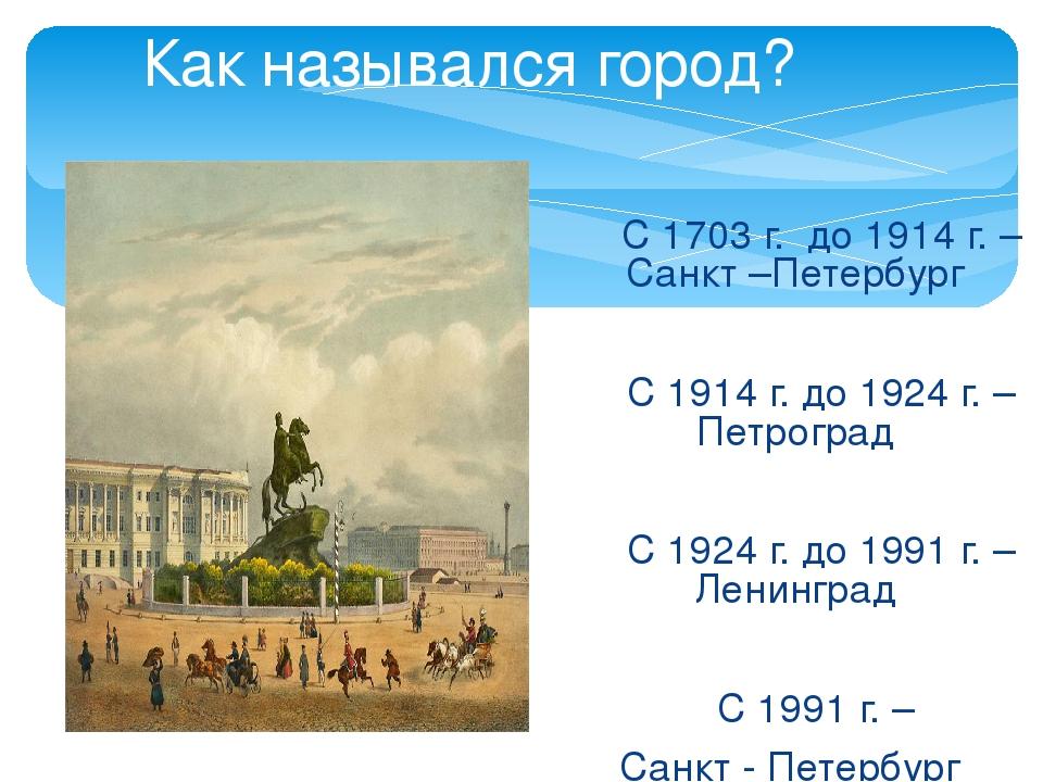 Как назывался город?  С 1703 г. до 1914 г. – Санкт –Петербург С 1914 г. до...