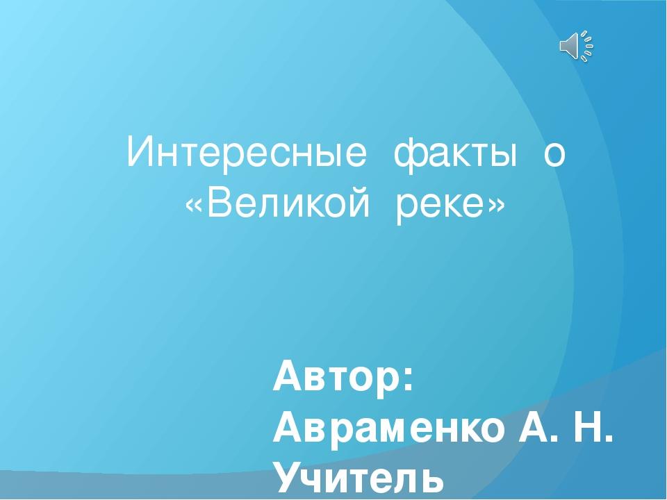 Интересные факты о «Великой реке» Автор: Авраменко А. Н. Учитель начальных кл...