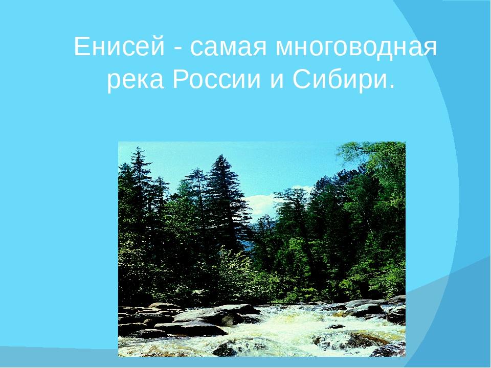 Енисей - самая многоводная река России и Сибири.