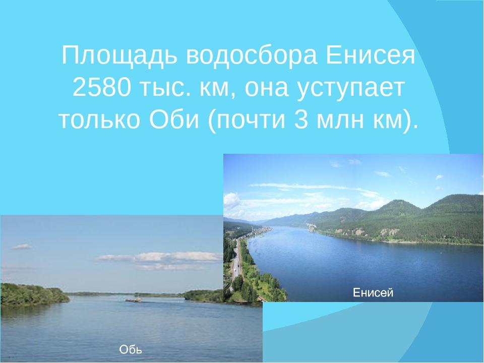 Площадь водосбора Енисея 2580 тыс. км, она уступает только Оби (почти 3 млн к...