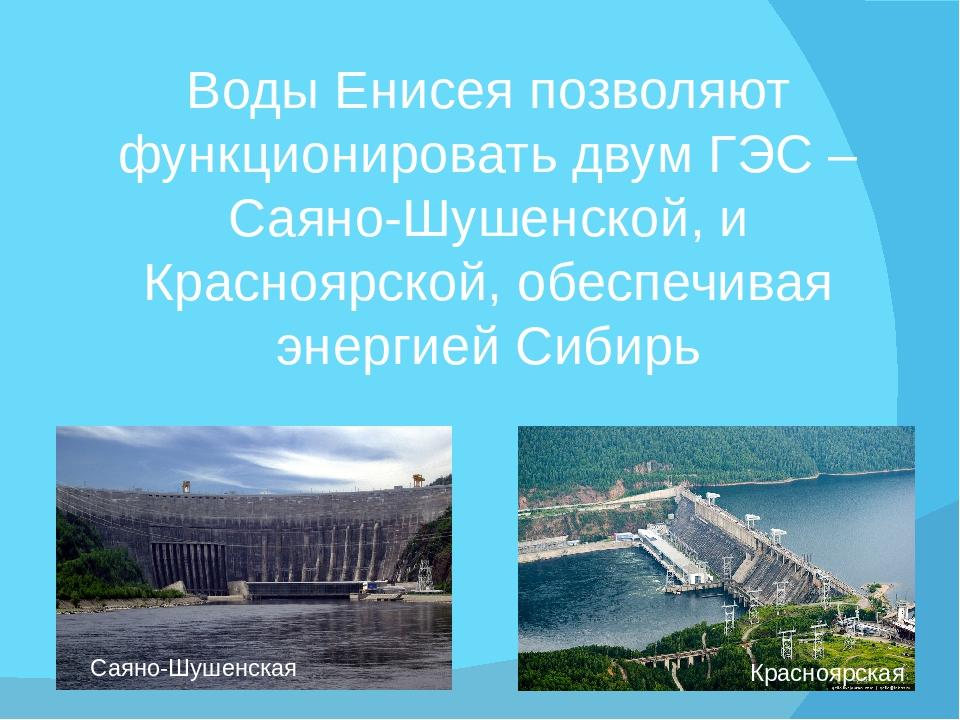 Воды Енисея позволяют функционировать двум ГЭС – Саяно-Шушенской, и Красноярс...
