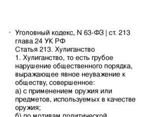 Уголовный кодекс, N 63-ФЗ   ст. 213 глава 24 УК РФ Статья 213. Хулиганство 1