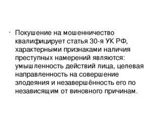 Покушение на мошенничество квалифицирует статья 30-я УК РФ, характерными при