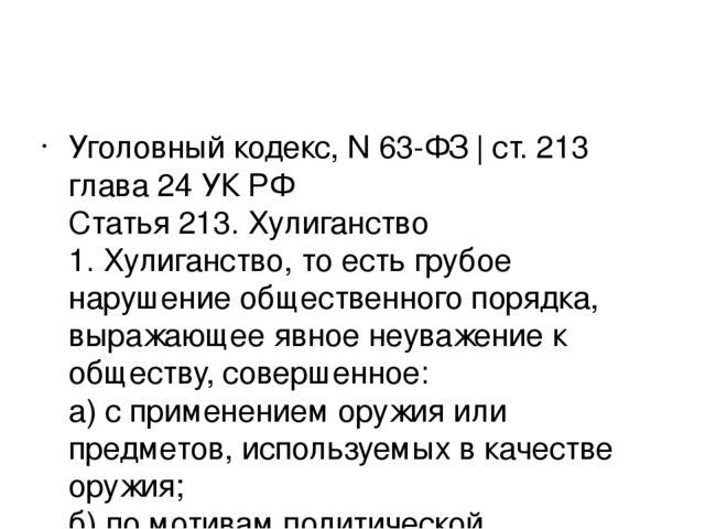 Уголовный кодекс, N 63-ФЗ   ст. 213 глава 24 УК РФ Статья 213. Хулиганство 1...