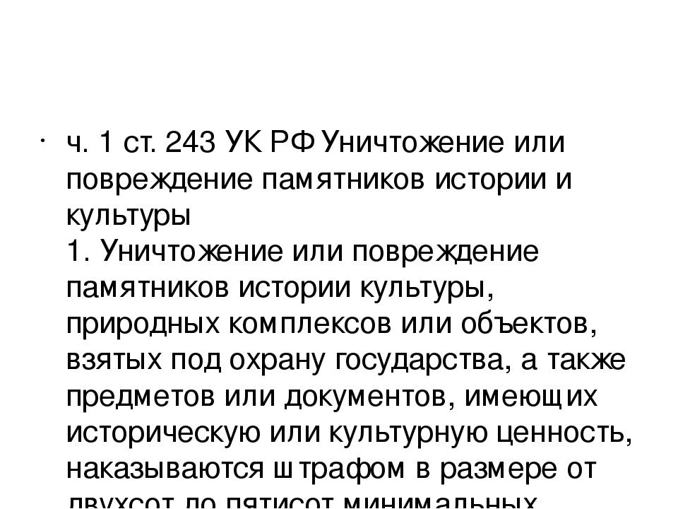 ч. 1 ст. 243 УК РФ Уничтожение или повреждение памятников истории и культуры...