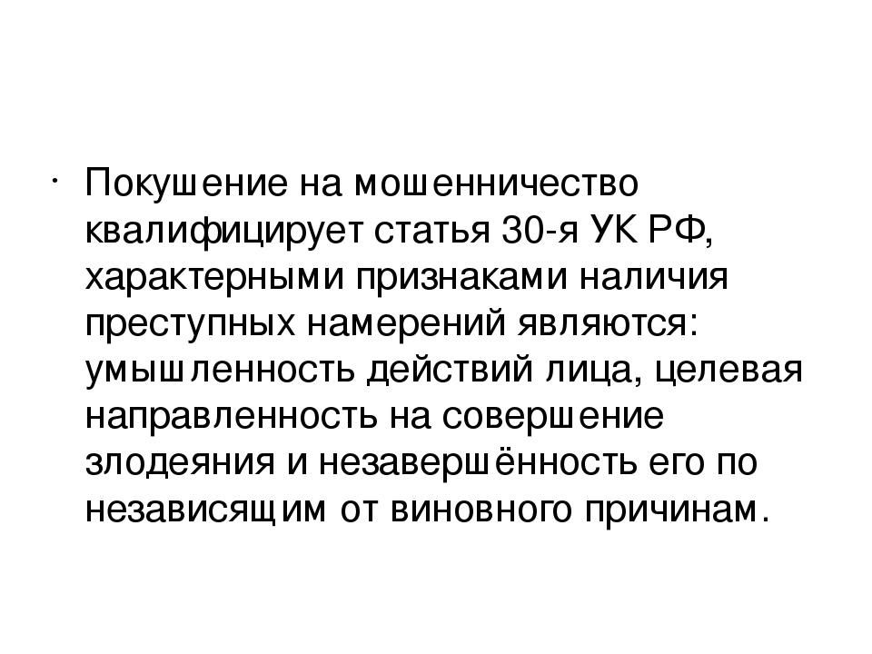 Покушение на мошенничество квалифицирует статья 30-я УК РФ, характерными при...
