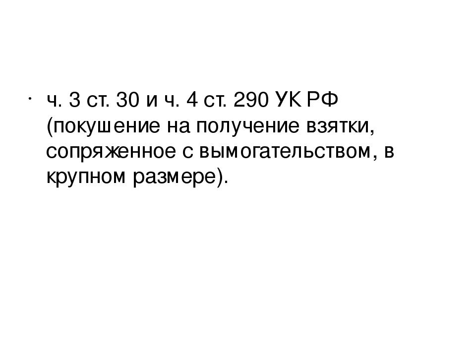 ч. 3 ст. 30 и ч. 4 ст. 290 УК РФ (покушение на получение взятки, сопряженное...