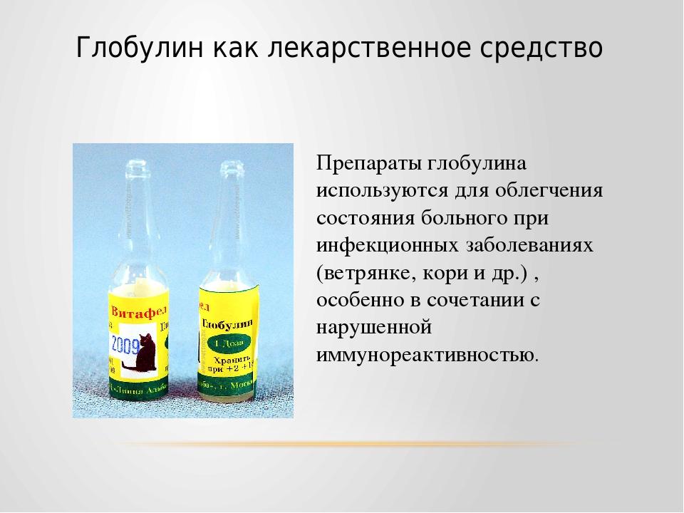 При ряде заболеваний различного происхождения глобулин используется как лекарственное средство