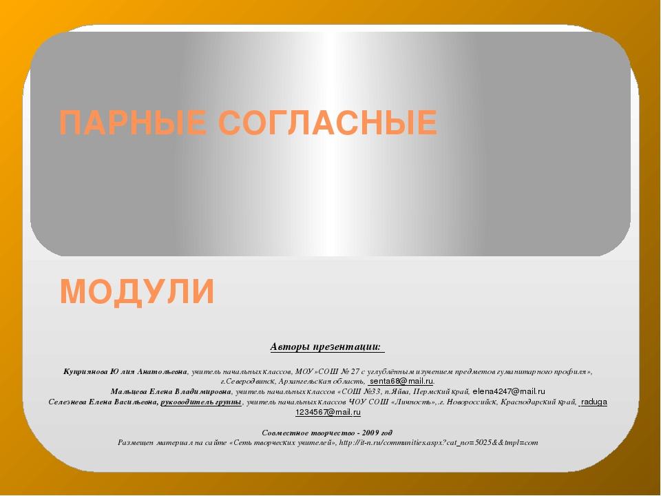 ПАРНЫЕ СОГЛАСНЫЕ МОДУЛИ Авторы презентации: Куприянова Юлия Анатольевна, учит...