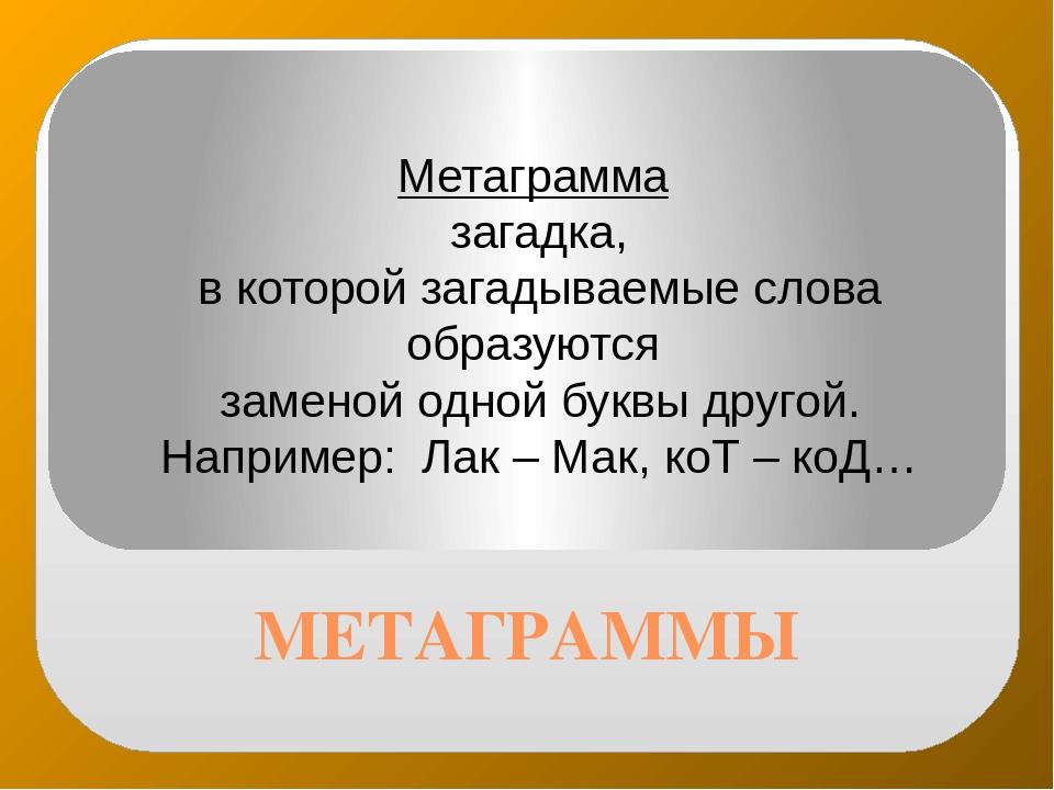 МЕТАГРАММЫ Метаграмма загадка, в которой загадываемые слова образуются замено...