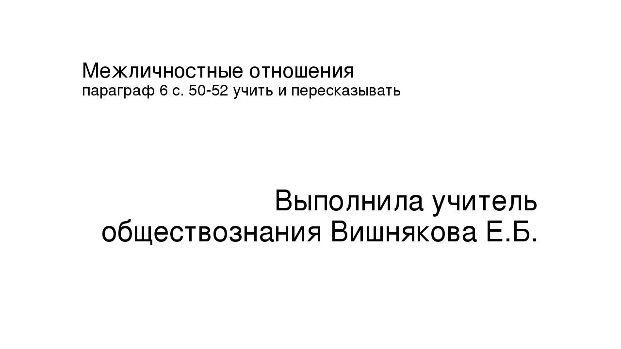 Межличностные отношения параграф 6 с. 50-52 учить и пересказывать Выполнила у...