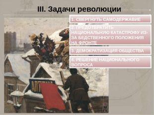 III. Задачи революции 1. СВЕРГНУТЬ САМОДЕРЖАВИЕ 2. ПРЕДОТВРАТИТЬ НАЦИОНАЛЬНУЮ