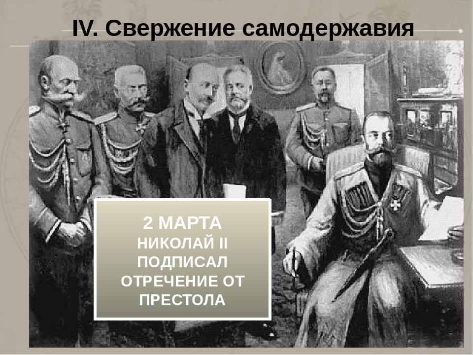 IV. Свержение самодержавия 2 МАРТА НИКОЛАЙ II ПОДПИСАЛ ОТРЕЧЕНИЕ ОТ ПРЕСТОЛА