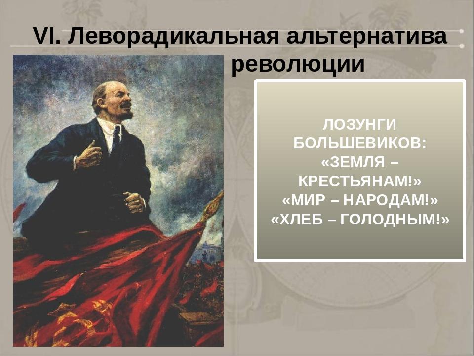 VI. Леворадикальная альтернатива развития революции ЛОЗУНГИ БОЛЬШЕВИКОВ: «ЗЕМ...