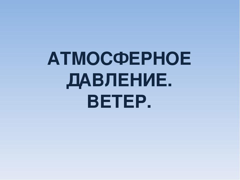 АТМОСФЕРНОЕ ДАВЛЕНИЕ. ВЕТЕР.