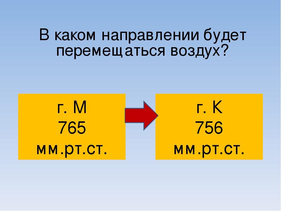 В каком направлении будет перемещаться воздух? г. М 765 мм.рт.ст. г. К 756 мм...