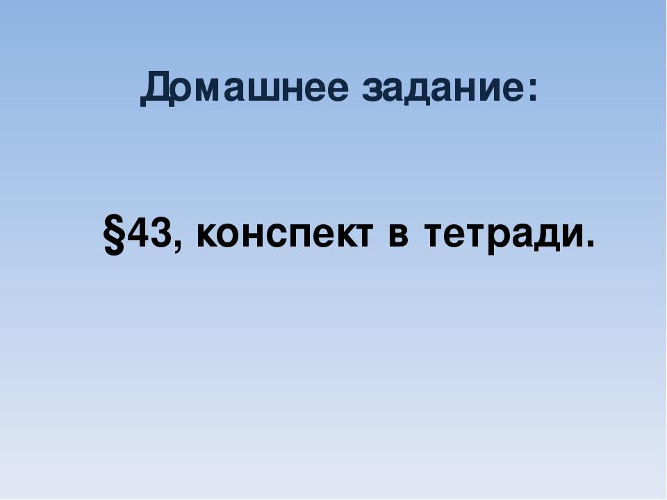 Домашнее задание: §43, конспект в тетради.