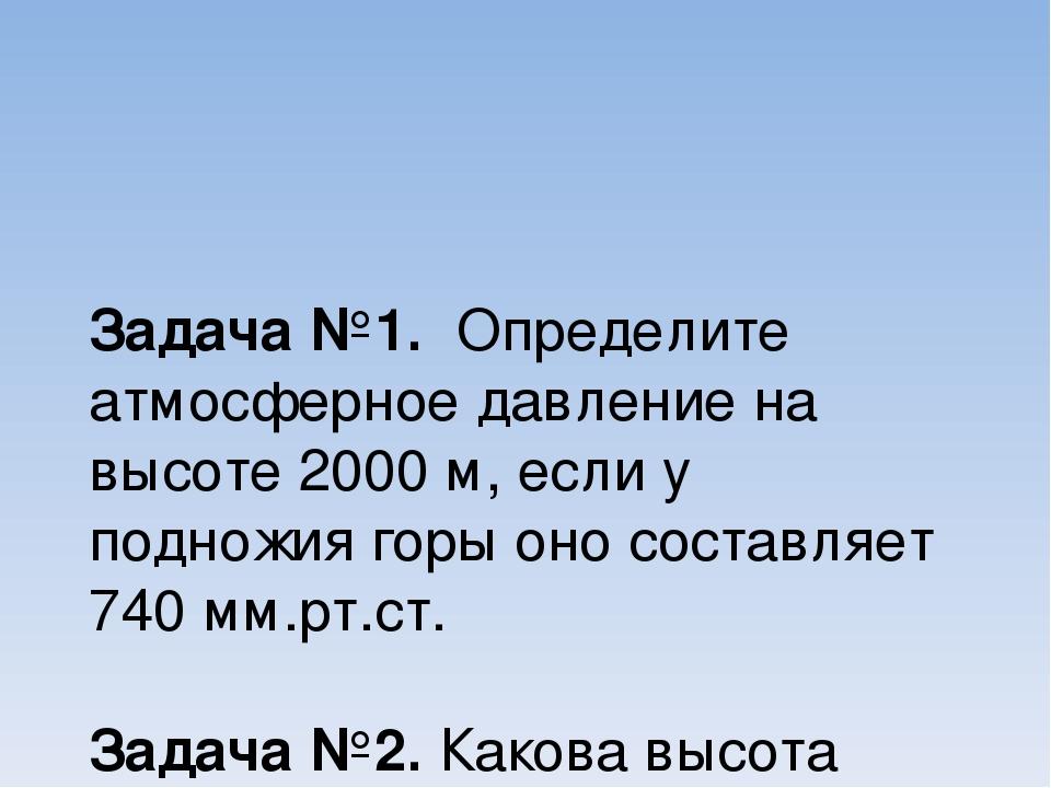 Задача №1. Определите атмосферное давление на высоте 2000 м, если у подножия...