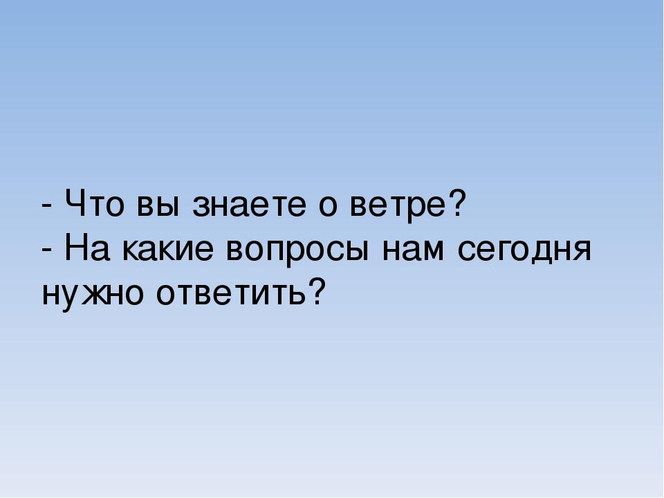 - Что вы знаете о ветре? - На какие вопросы нам сегодня нужно ответить?