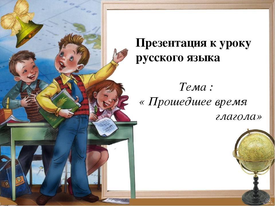 Презентация к уроку русского языка Тема : « Прошедшее время глагола»