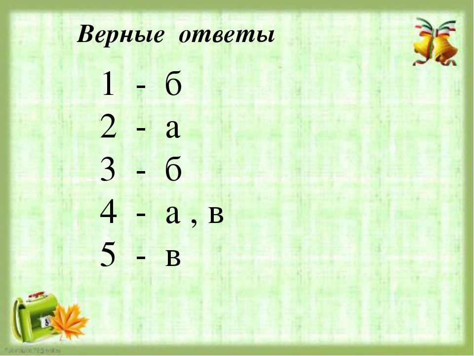Верные ответы 1 - б 2 - а 3 - б 4 - а , в 5 - в