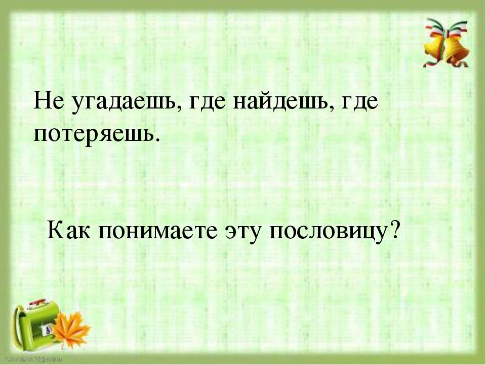 Не угадаешь, где найдешь, где потеряешь. Как понимаете эту пословицу?