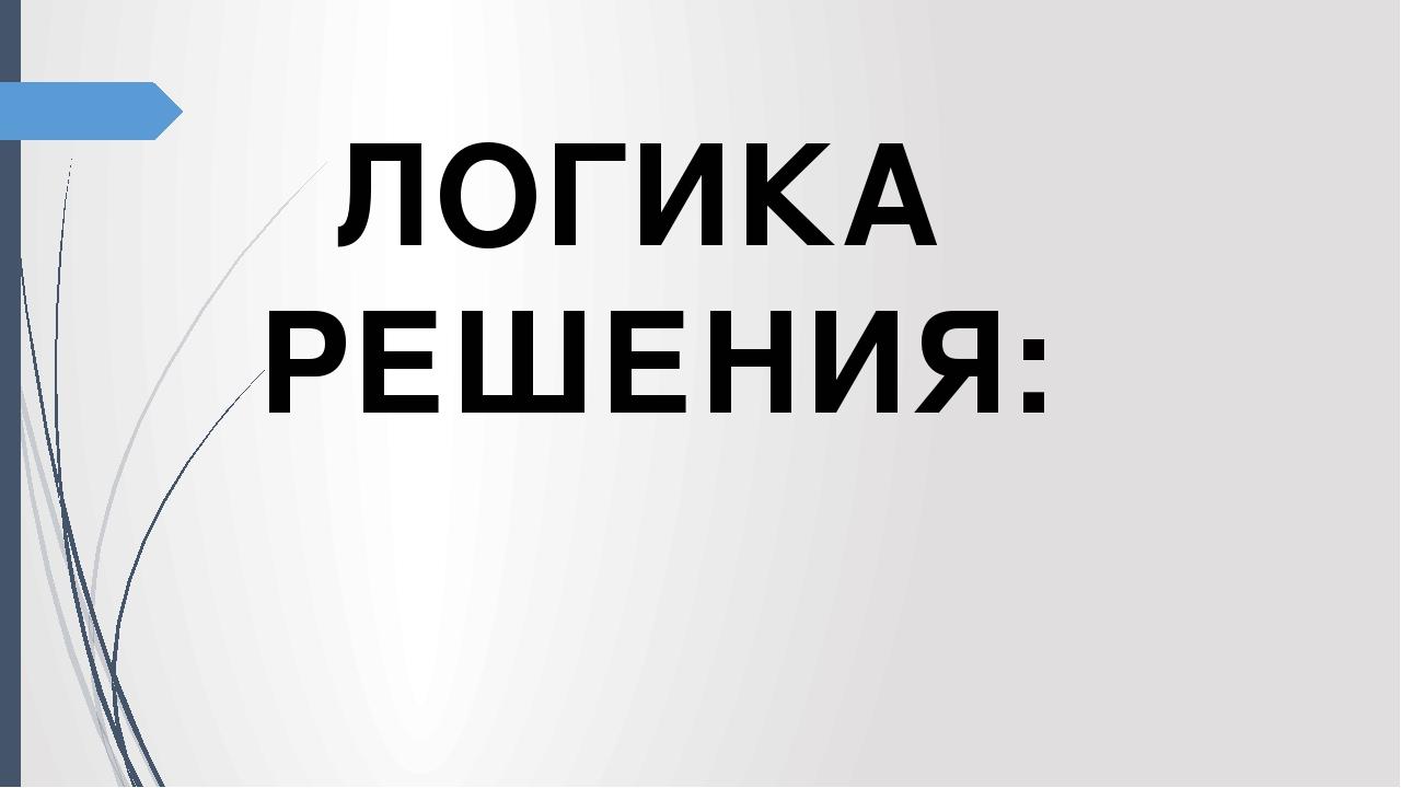 ЛОГИКА РЕШЕНИЯ: