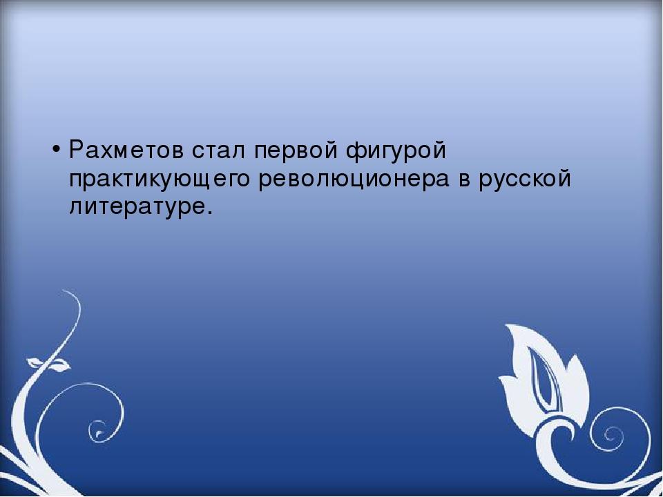 Рахметов стал первой фигурой практикующего революционера в русской литературе.