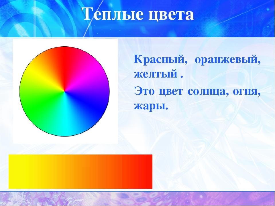 Теплые цвета Красный, оранжевый, желтый . Это цвет солнца, огня, жары.