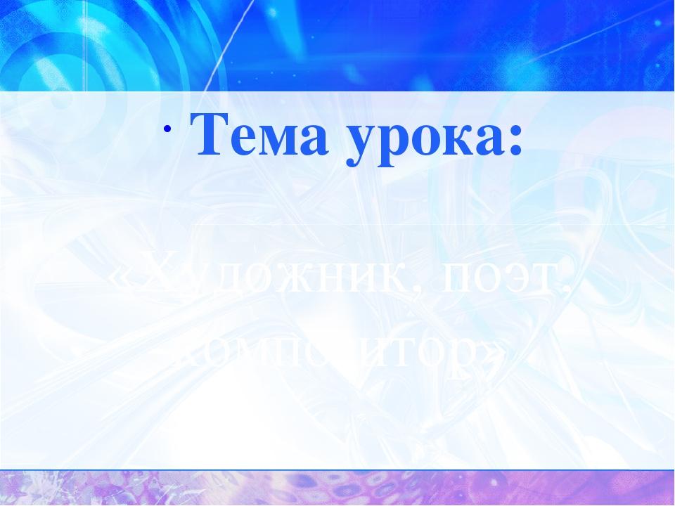 «Художник, поэт, композитор» Тема урока: