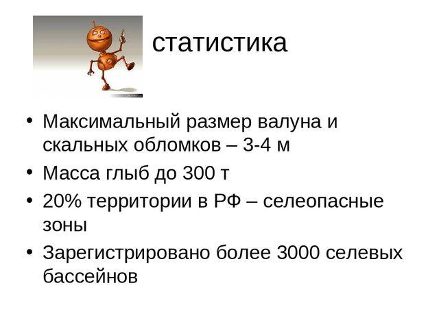 статистика Максимальный размер валуна и скальных обломков – 3-4 м Масса глыб...