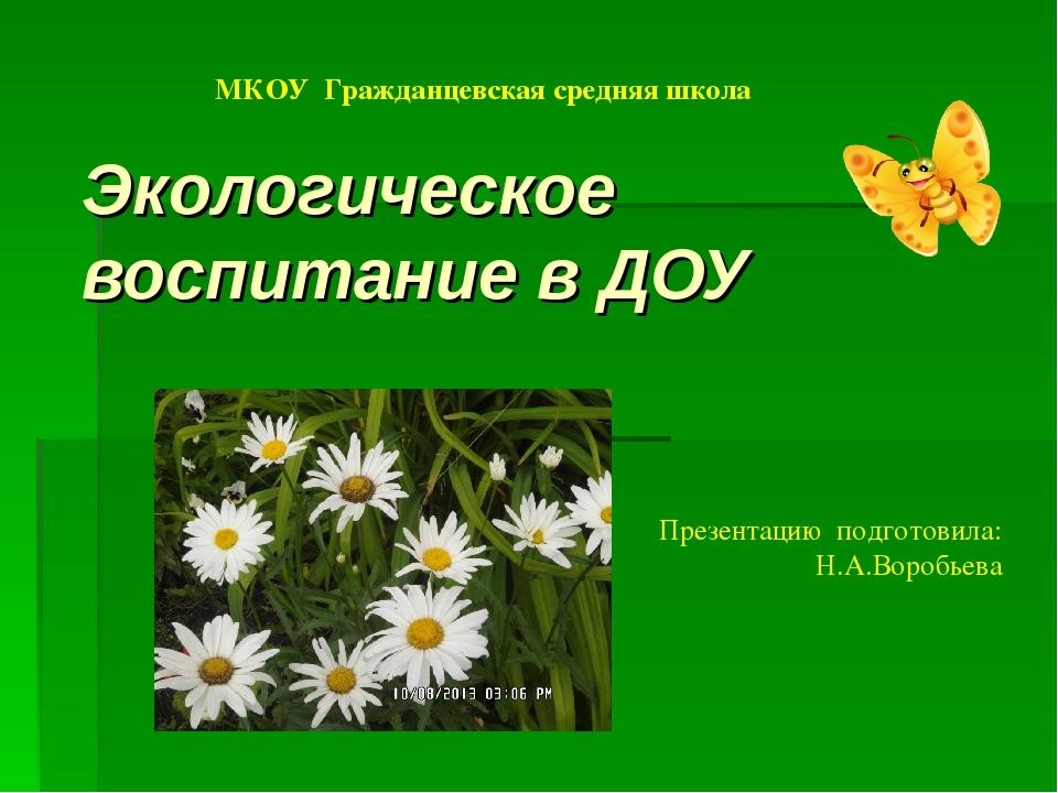 Экологическое воспитание в ДОУ МКОУ Гражданцевская средняя школа Презентацию...
