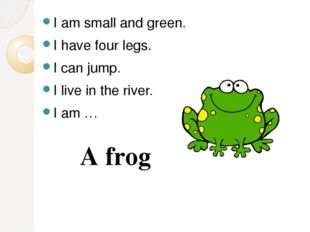 I am small and green. I have four legs. I can jump. I live in the river. I am