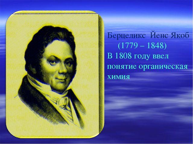 Берцеликс Йенс Якоб (1779 – 1848) В 1808 году ввел понятие органическая химия