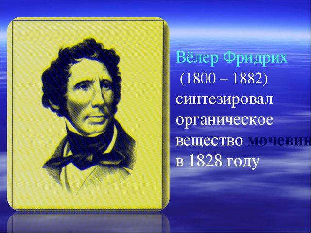 Вёлер Фридрих (1800 – 1882) синтезировал органическое вещество мочевины в 182...