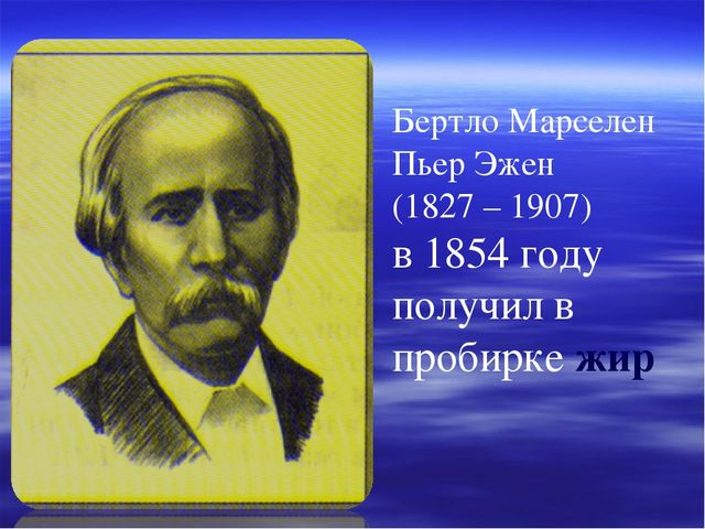 Бертло Марселен Пьер Эжен (1827 – 1907) в 1854 году получил в пробирке жир