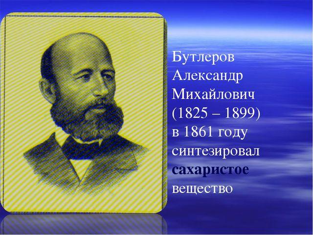 Бутлеров Александр Михайлович (1825 – 1899) в 1861 году синтезировал сахарист...