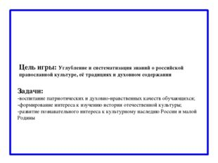 Цель игры: Углубление и систематизация знаний о российской православной куль