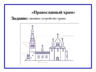 «Православный храм» внешнее устройство храма Задание: