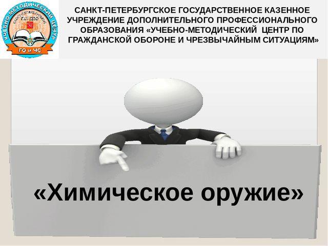 «Химическое оружие» САНКТ-ПЕТЕРБУРГСКОЕ ГОСУДАРСТВЕННОЕ КАЗЕННОЕ УЧРЕЖДЕНИЕ...