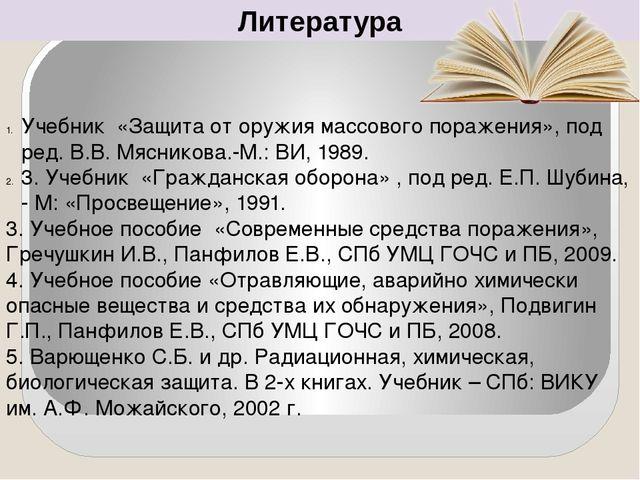 Литература Учебник «Защита от оружия массового поражения», под ред. В.В. Мясн...